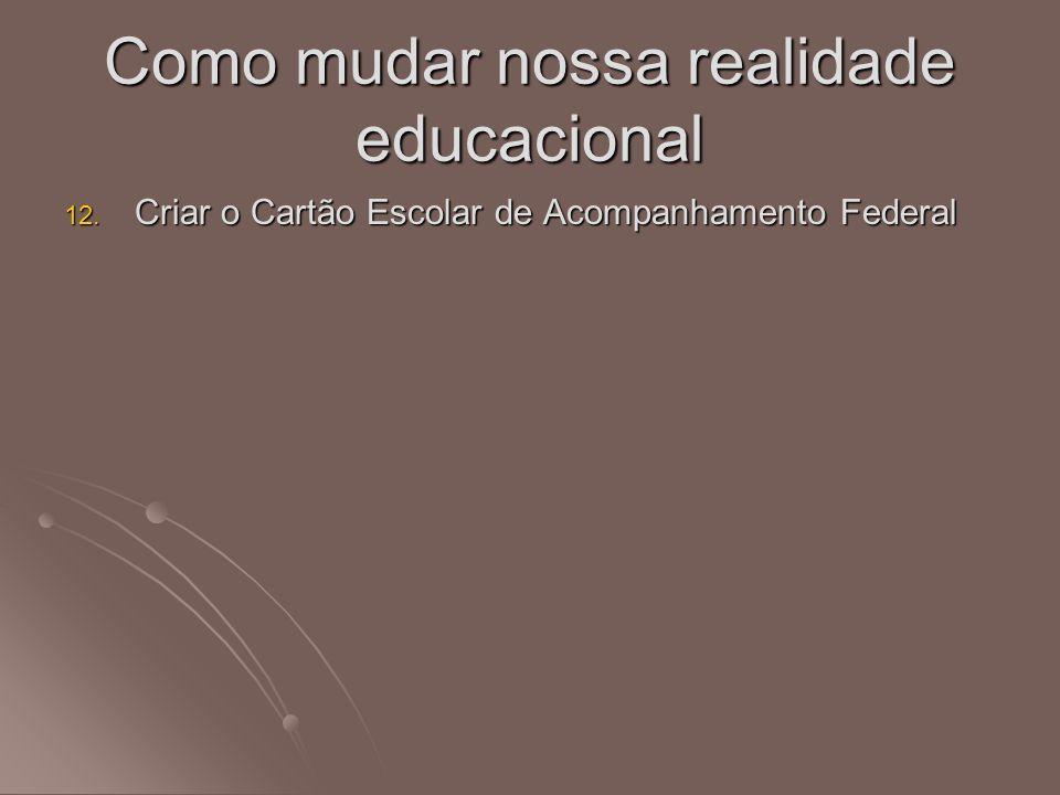 12. Criar o Cartão Escolar de Acompanhamento Federal Como mudar nossa realidade educacional
