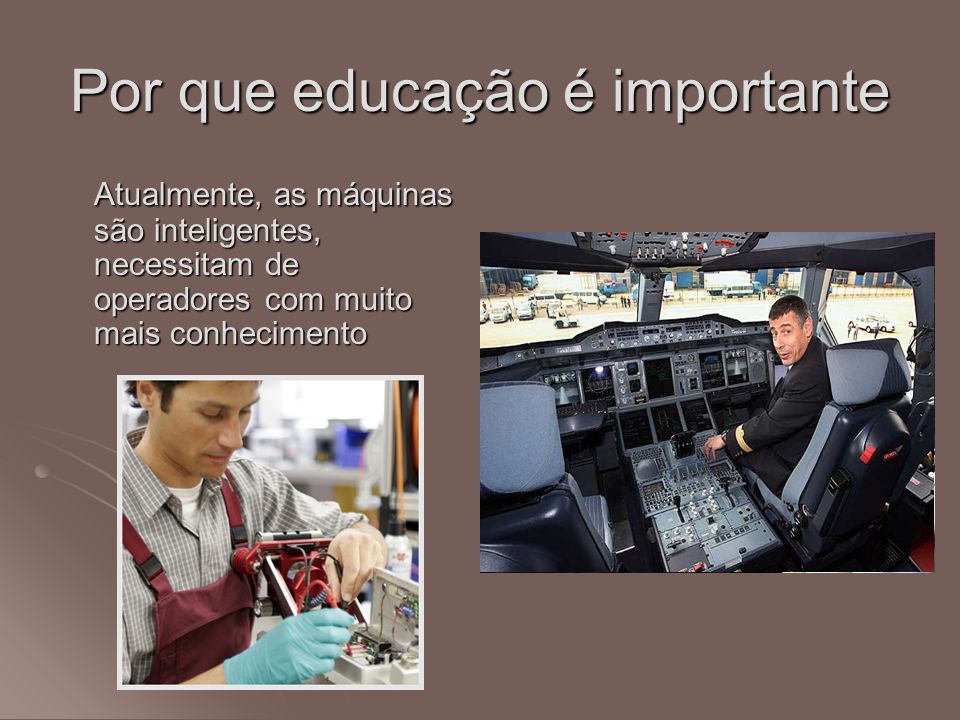 Por que educação é importante Atualmente, as máquinas são inteligentes, necessitam de operadores com muito mais conhecimento