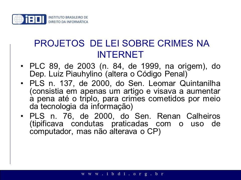 w w w. i b d i. o r g. b r PROJETOS DE LEI SOBRE CRIMES NA INTERNET PLC 89, de 2003 (n. 84, de 1999, na origem), do Dep. Luiz Piauhylino (altera o Cód