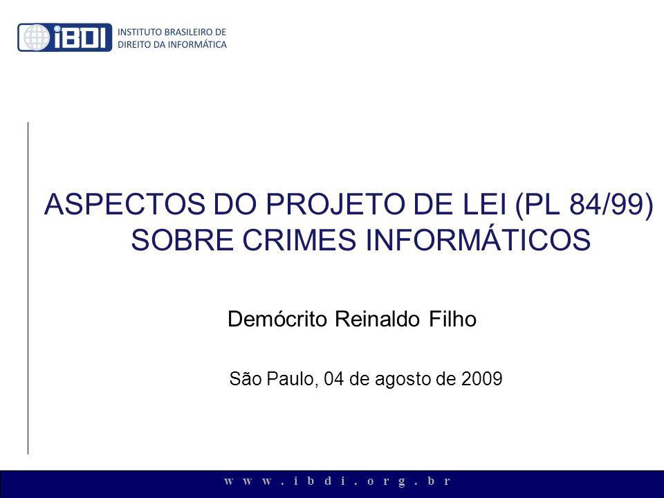 w w w. i b d i. o r g. b r ASPECTOS DO PROJETO DE LEI (PL 84/99) SOBRE CRIMES INFORMÁTICOS Demócrito Reinaldo Filho São Paulo, 04 de agosto de 2009