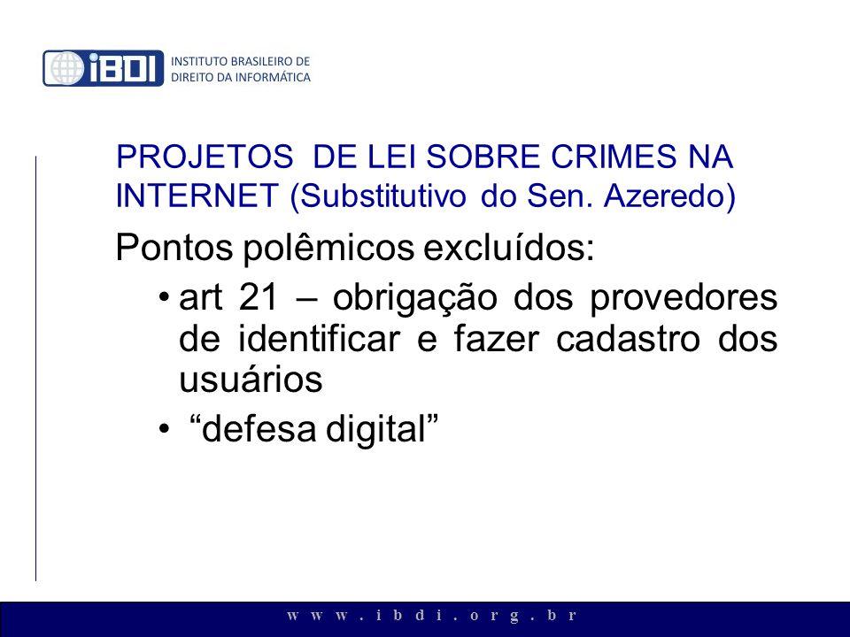 w w w. i b d i. o r g. b r PROJETOS DE LEI SOBRE CRIMES NA INTERNET (Substitutivo do Sen. Azeredo) Pontos polêmicos excluídos: art 21 – obrigação dos