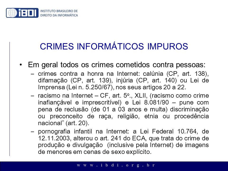 w w w. i b d i. o r g. b r CRIMES INFORMÁTICOS IMPUROS Em geral todos os crimes cometidos contra pessoas: –crimes contra a honra na Internet: cal ú ni