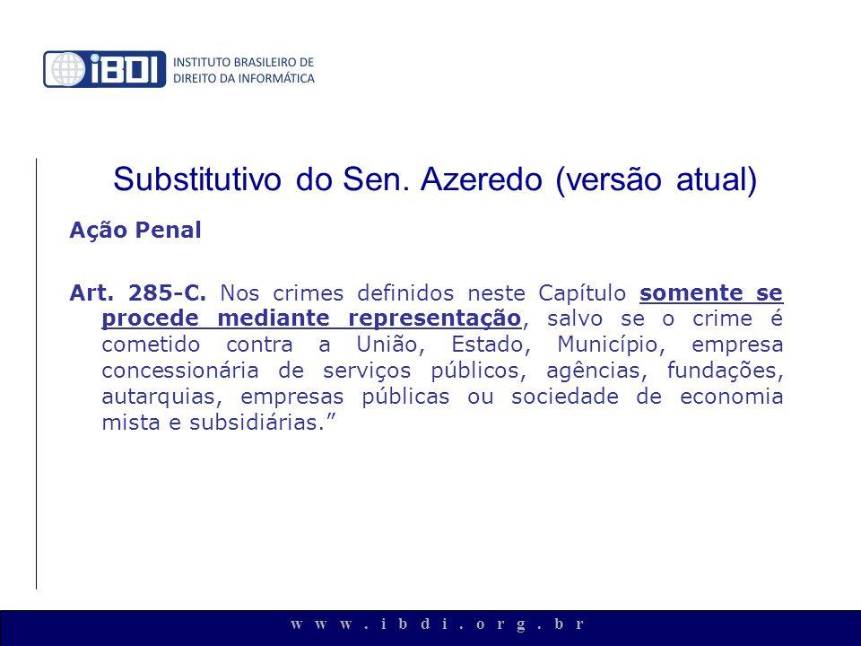 w w w. i b d i. o r g. b r Substitutivo do Sen. Azeredo (versão atual) Ação Penal Art. 285-C. Nos crimes definidos neste Capítulo somente se procede m