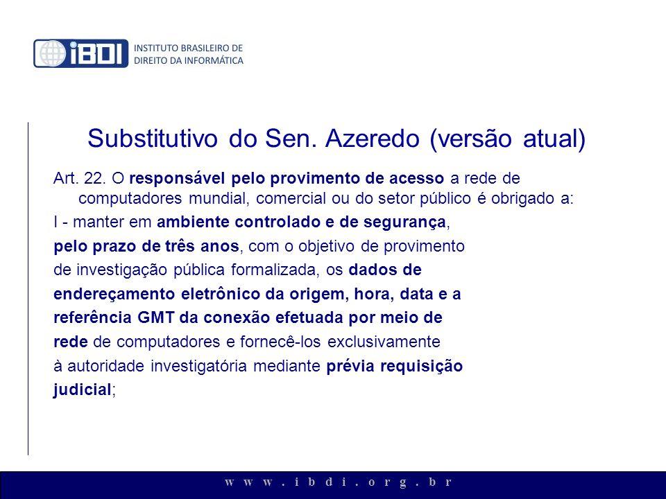 w w w. i b d i. o r g. b r Substitutivo do Sen. Azeredo (versão atual) Art. 22. O responsável pelo provimento de acesso a rede de computadores mundial