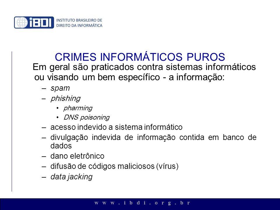 w w w. i b d i. o r g. b r CRIMES INFORMÁTICOS PUROS Em geral são praticados contra sistemas informáticos ou visando um bem específico - a informação: