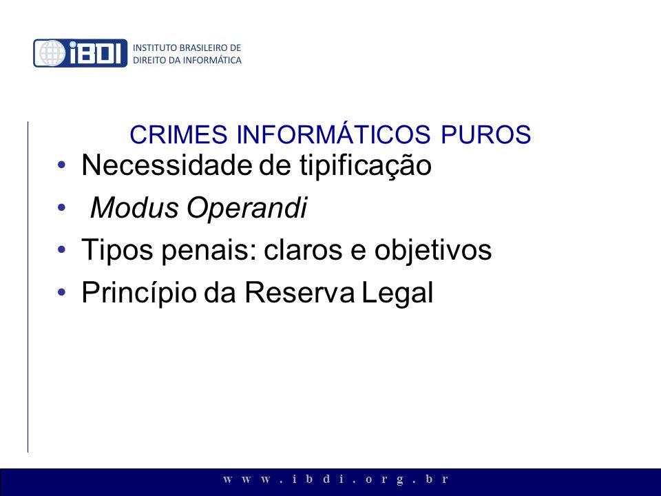 w w w. i b d i. o r g. b r CRIMES INFORMÁTICOS PUROS Necessidade de tipificação Modus Operandi Tipos penais: claros e objetivos Princípio da Reserva L