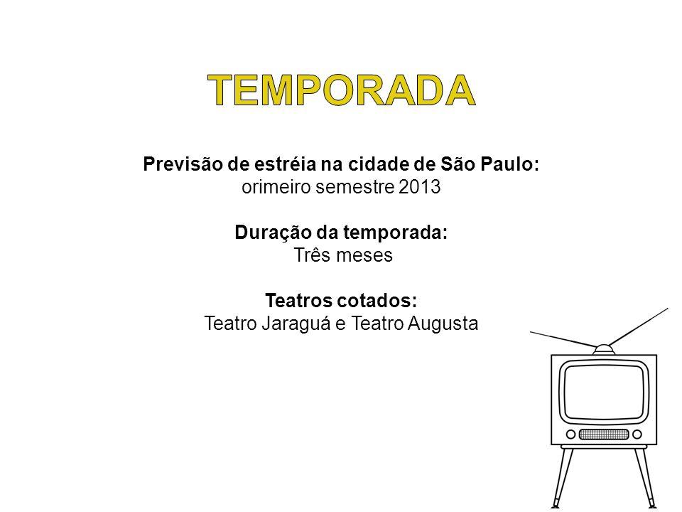 Previsão de estréia na cidade de São Paulo: orimeiro semestre 2013 Duração da temporada: Três meses Teatros cotados: Teatro Jaraguá e Teatro Augusta