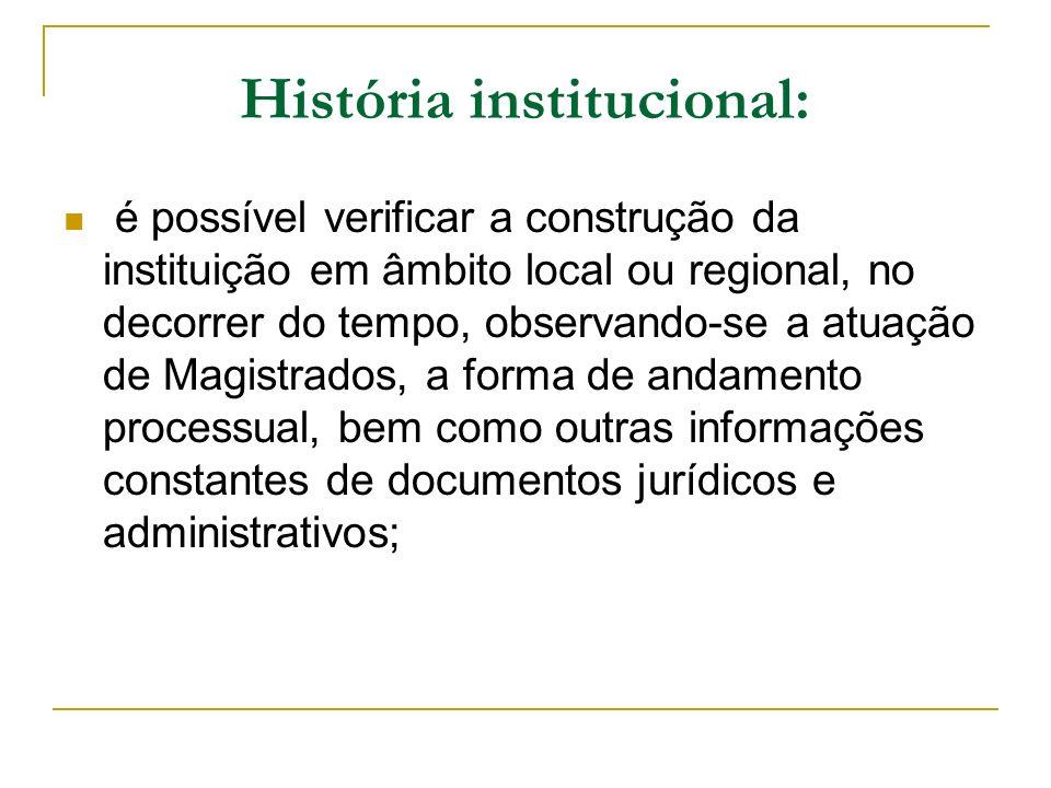 História institucional: é possível verificar a construção da instituição em âmbito local ou regional, no decorrer do tempo, observando-se a atuação de