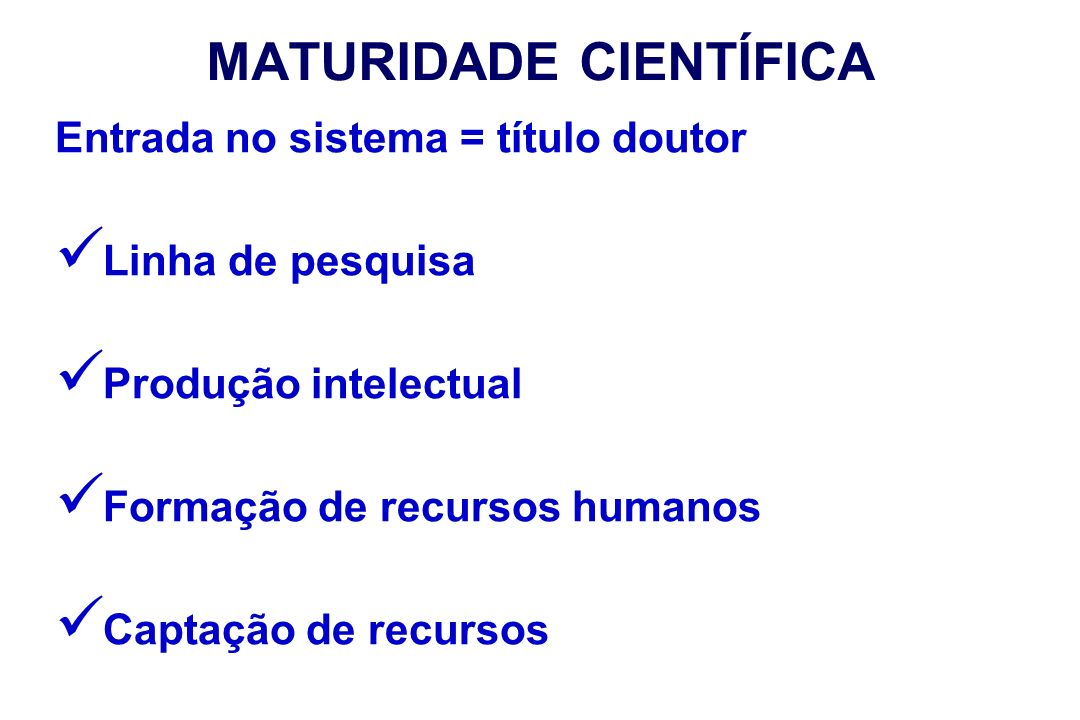 MATURIDADE CIENTÍFICA Entrada no sistema = título doutor Linha de pesquisa Produção intelectual Formação de recursos humanos Captação de recursos