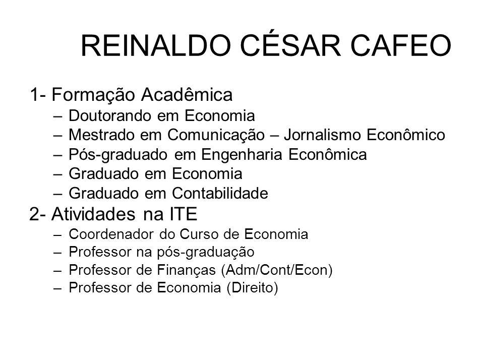 REINALDO CÉSAR CAFEO 1- Formação Acadêmica –Doutorando em Economia –Mestrado em Comunicação – Jornalismo Econômico –Pós-graduado em Engenharia Econômi
