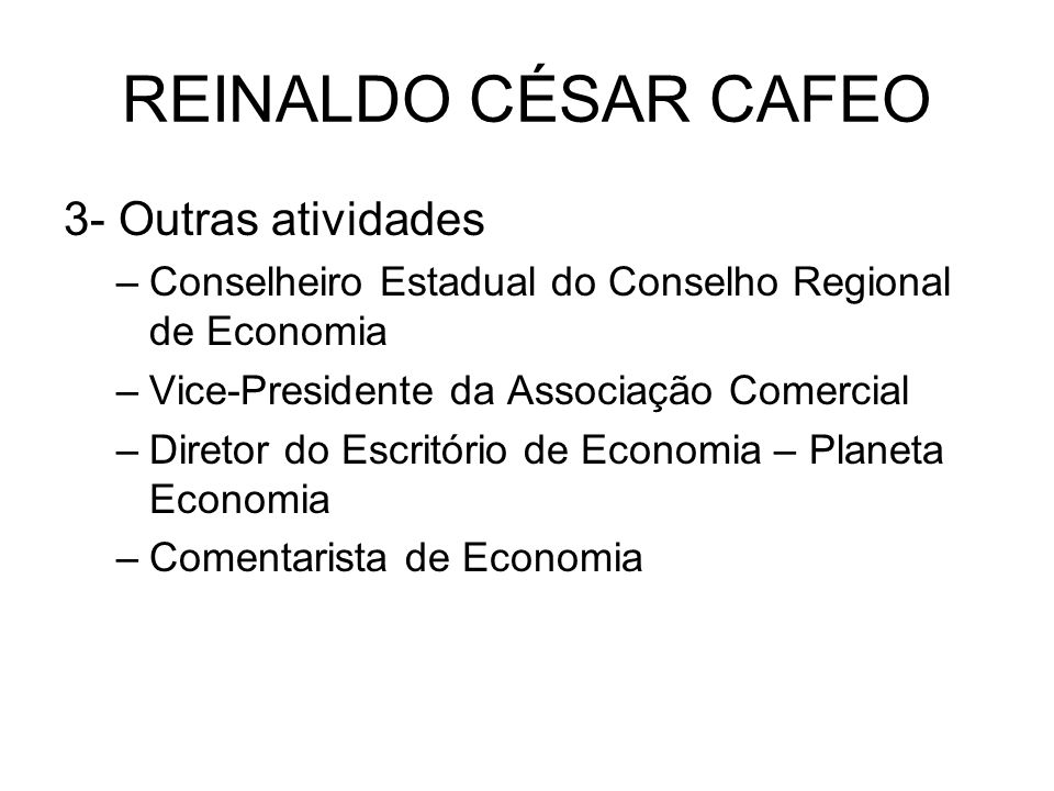REINALDO CÉSAR CAFEO 3- Outras atividades –Conselheiro Estadual do Conselho Regional de Economia –Vice-Presidente da Associação Comercial –Diretor do