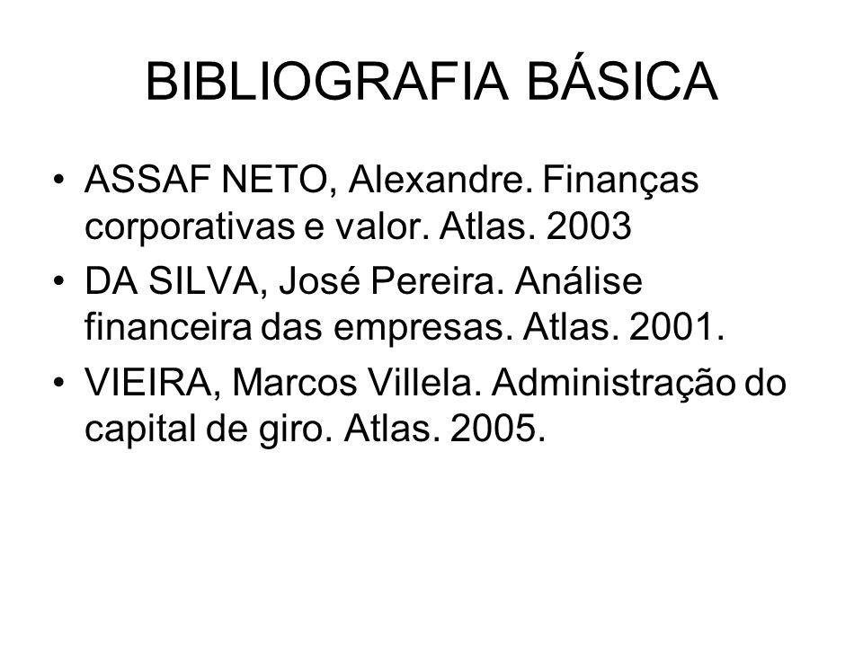 BIBLIOGRAFIA BÁSICA ASSAF NETO, Alexandre. Finanças corporativas e valor. Atlas. 2003 DA SILVA, José Pereira. Análise financeira das empresas. Atlas.