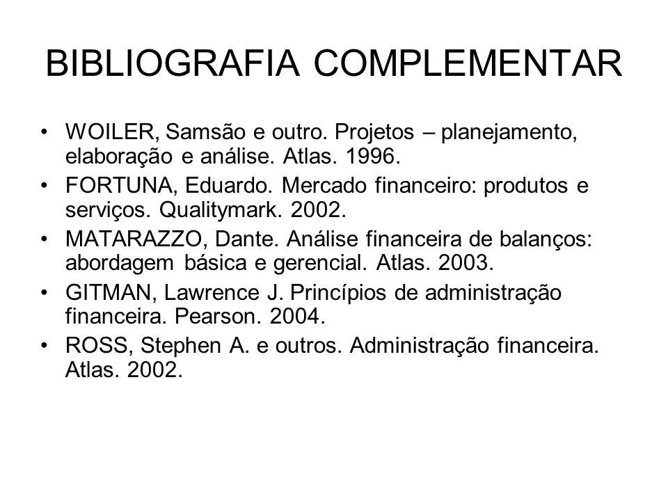 BIBLIOGRAFIA COMPLEMENTAR WOILER, Samsão e outro. Projetos – planejamento, elaboração e análise. Atlas. 1996. FORTUNA, Eduardo. Mercado financeiro: pr