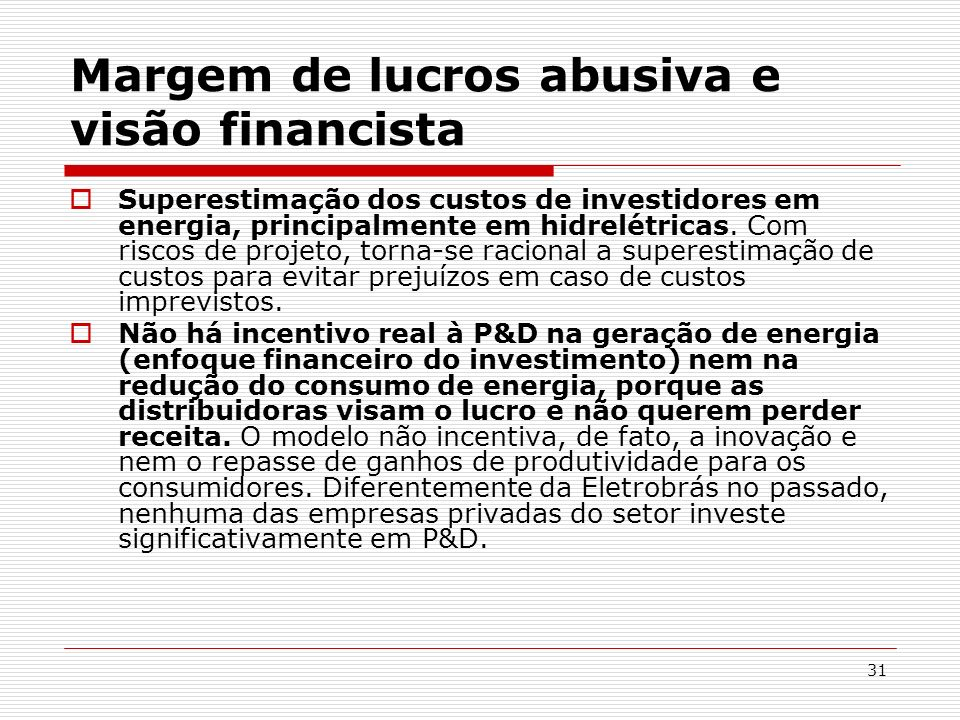 31 Margem de lucros abusiva e visão financista Superestimação dos custos de investidores em energia, principalmente em hidrelétricas. Com riscos de pr