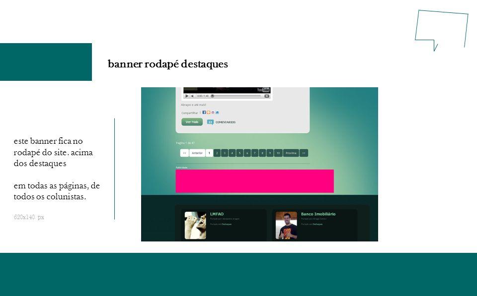 banner rodapé destaques este banner fica no rodapé do site. acima dos destaques em todas as páginas, de todos os colunistas. 620x140 px