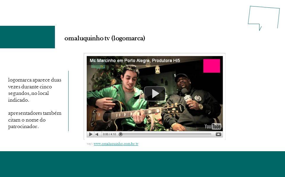 omaluquinho tv (logomarca) logomarca aparece duas vezes durante cinco segundos, no local indicado. apresentadores também citam o nome do patrocinador.