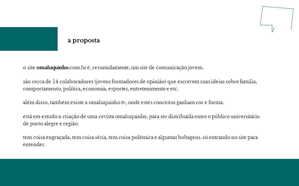 a proposta o site omaluquinho.com.br é, resumidamente, um site de comunicação jovem. são cerca de 14 colaboradores (jovens formadores de opinião) que