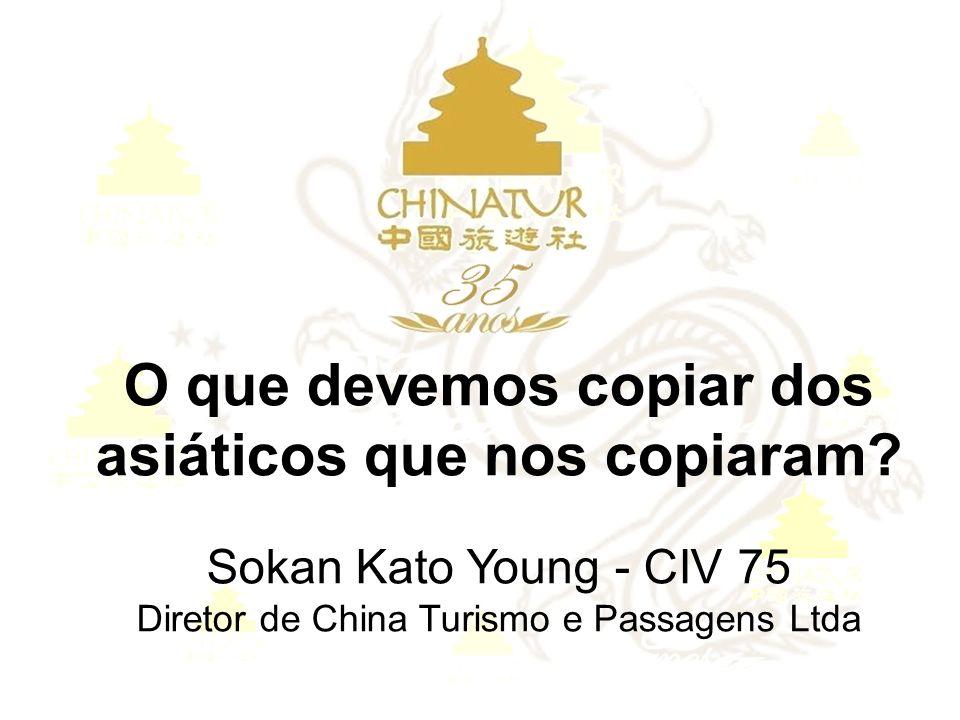 O que devemos copiar dos asiáticos que nos copiaram? Sokan Kato Young - CIV 75 Diretor de China Turismo e Passagens Ltda