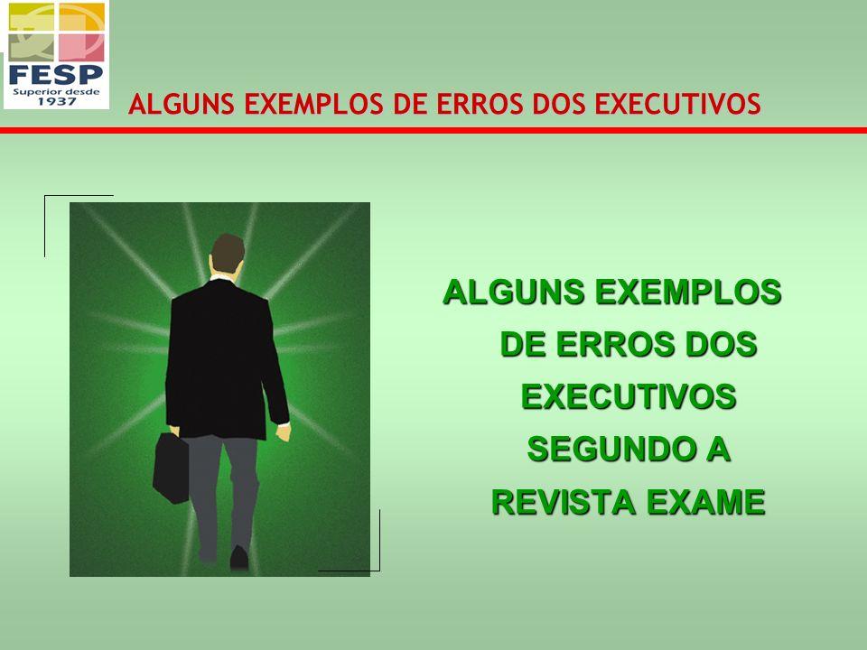 ALGUNS EXEMPLOS DE ERROS DOS EXECUTIVOS SEGUNDO A REVISTA EXAME ALGUNS EXEMPLOS DE ERROS DOS EXECUTIVOS