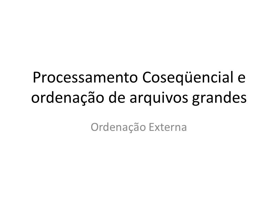 Processamento Coseqüencial e ordenação de arquivos grandes Ordenação Externa