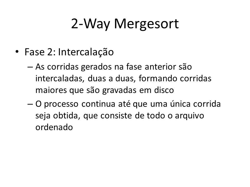 2-Way Mergesort Fase 2: Intercalação – As corridas gerados na fase anterior são intercaladas, duas a duas, formando corridas maiores que são gravadas