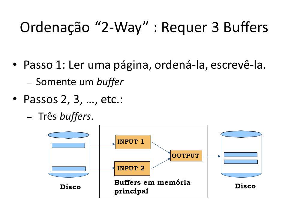 Ordenação 2-Way : Requer 3 Buffers Passo 1: Ler uma página, ordená-la, escrevê-la. – Somente um buffer Passos 2, 3, …, etc.: – Três buffers. Buffers e