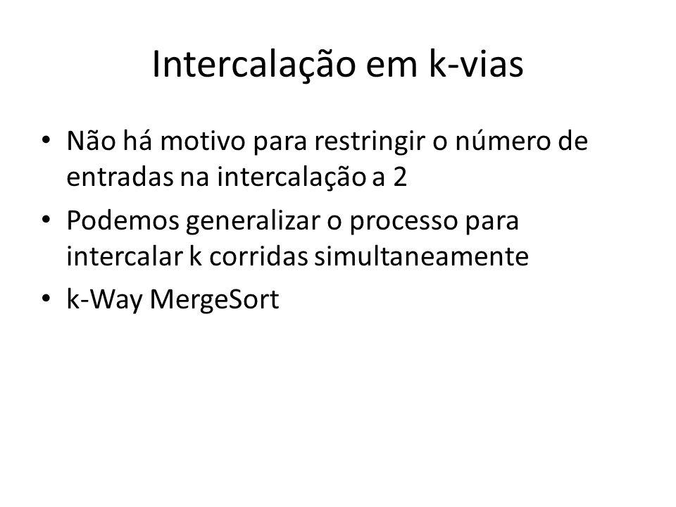 Intercalação em k-vias Não há motivo para restringir o número de entradas na intercalação a 2 Podemos generalizar o processo para intercalar k corrida