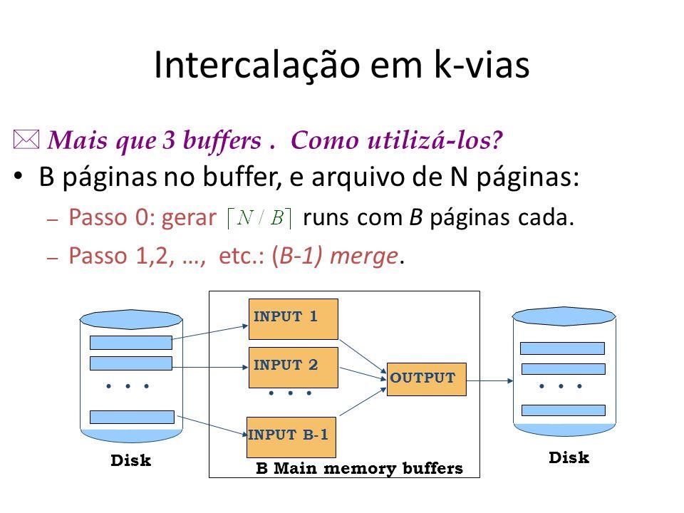 Intercalação em k-vias B páginas no buffer, e arquivo de N páginas: – Passo 0: gerar runs com B páginas cada. – Passo 1,2, …, etc.: (B-1) merge. B Mai