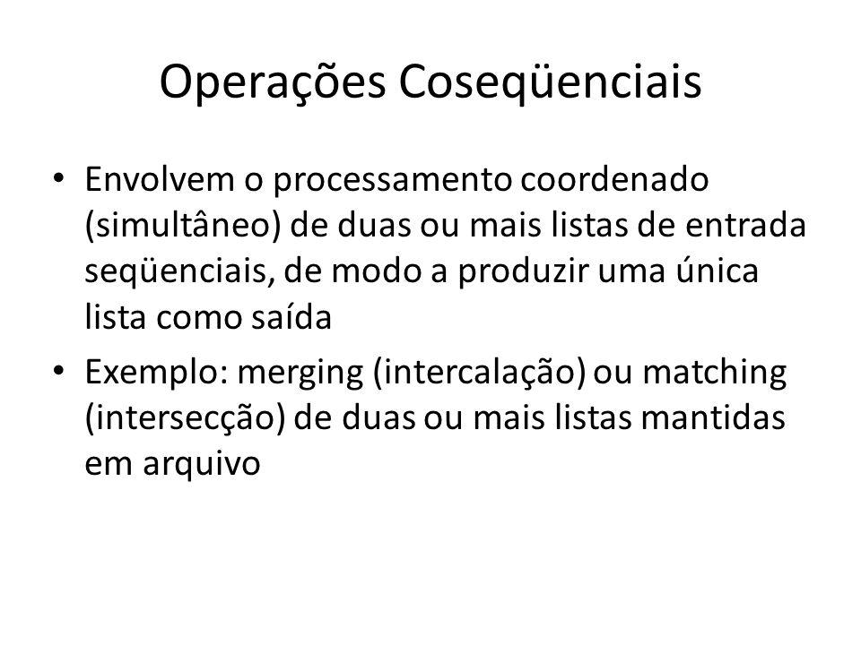 Operações Coseqüenciais Envolvem o processamento coordenado (simultâneo) de duas ou mais listas de entrada seqüenciais, de modo a produzir uma única l