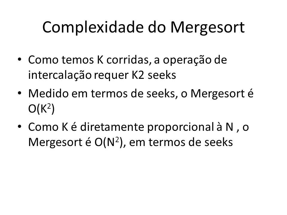 Complexidade do Mergesort Como temos K corridas, a operação de intercalação requer K2 seeks Medido em termos de seeks, o Mergesort é O(K 2 ) Como K é