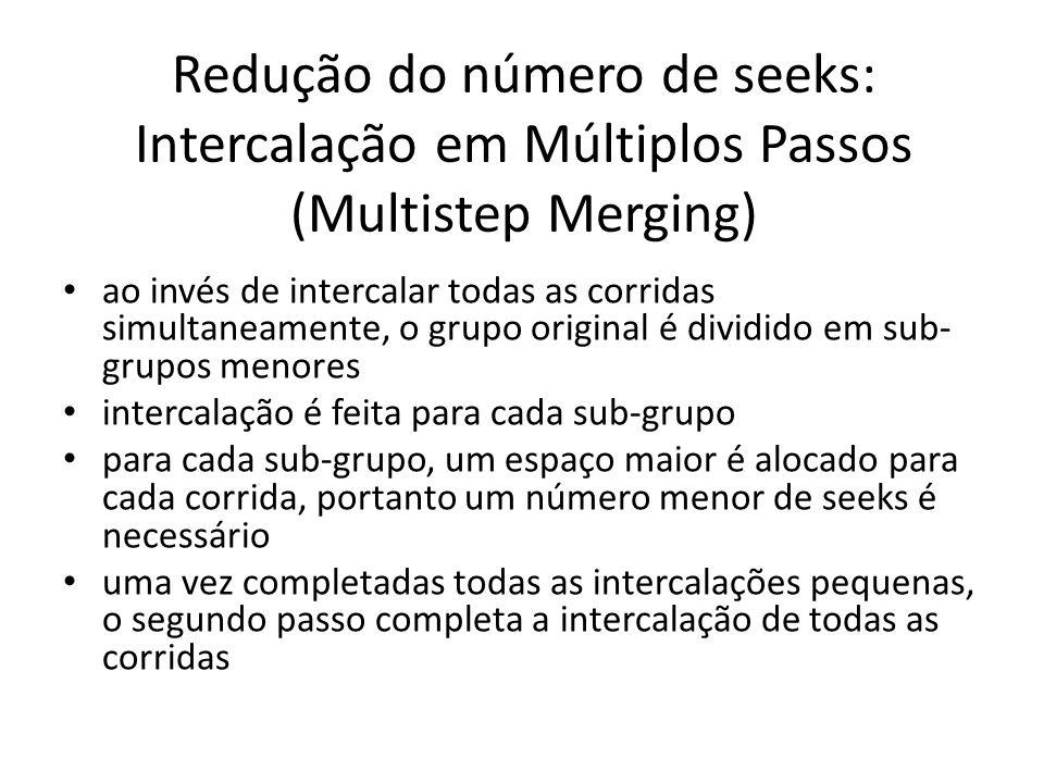 Redução do número de seeks: Intercalação em Múltiplos Passos (Multistep Merging) ao invés de intercalar todas as corridas simultaneamente, o grupo ori