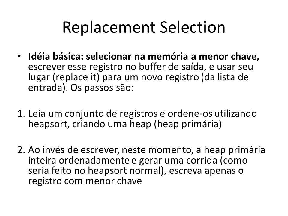 Replacement Selection Idéia básica: selecionar na memória a menor chave, escrever esse registro no buffer de saída, e usar seu lugar (replace it) para