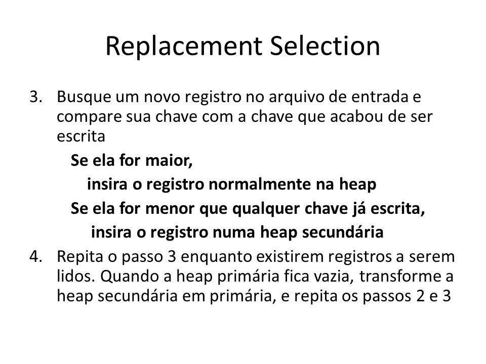 Replacement Selection 3.Busque um novo registro no arquivo de entrada e compare sua chave com a chave que acabou de ser escrita Se ela for maior, insi