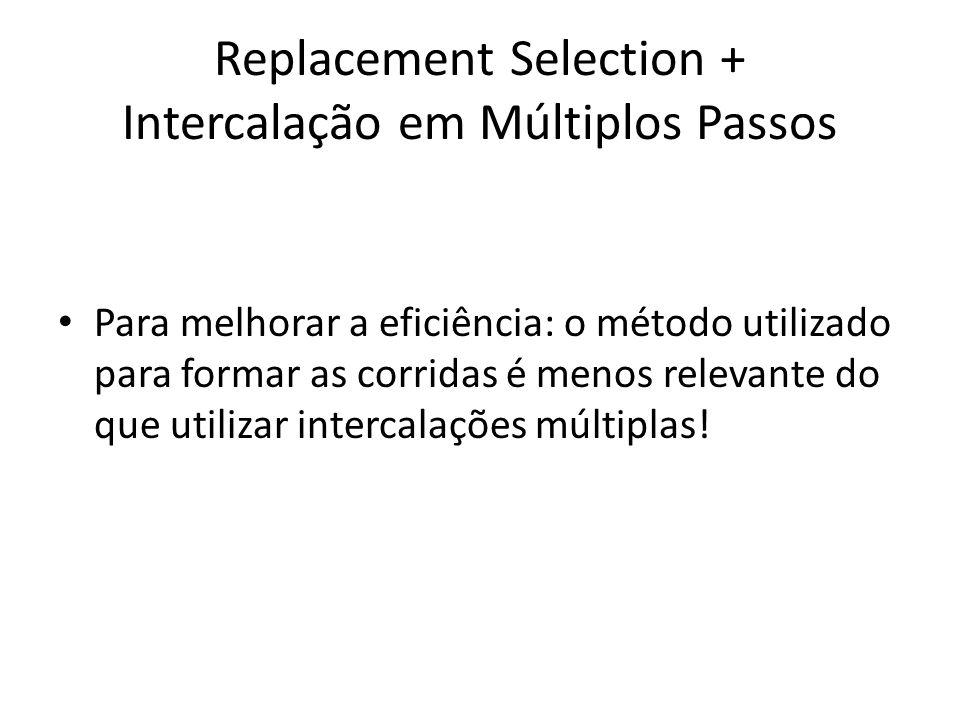 Replacement Selection + Intercalação em Múltiplos Passos Para melhorar a eficiência: o método utilizado para formar as corridas é menos relevante do q