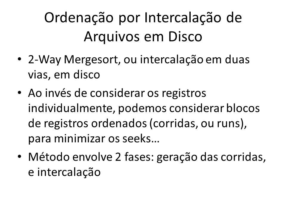 Ordenação por Intercalação de Arquivos em Disco 2-Way Mergesort, ou intercalação em duas vias, em disco Ao invés de considerar os registros individual