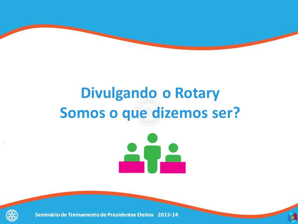 Seminário de Treinamento de Presidentes Eleitos 2013-14 Divulgando o Rotary Somos o que dizemos ser?