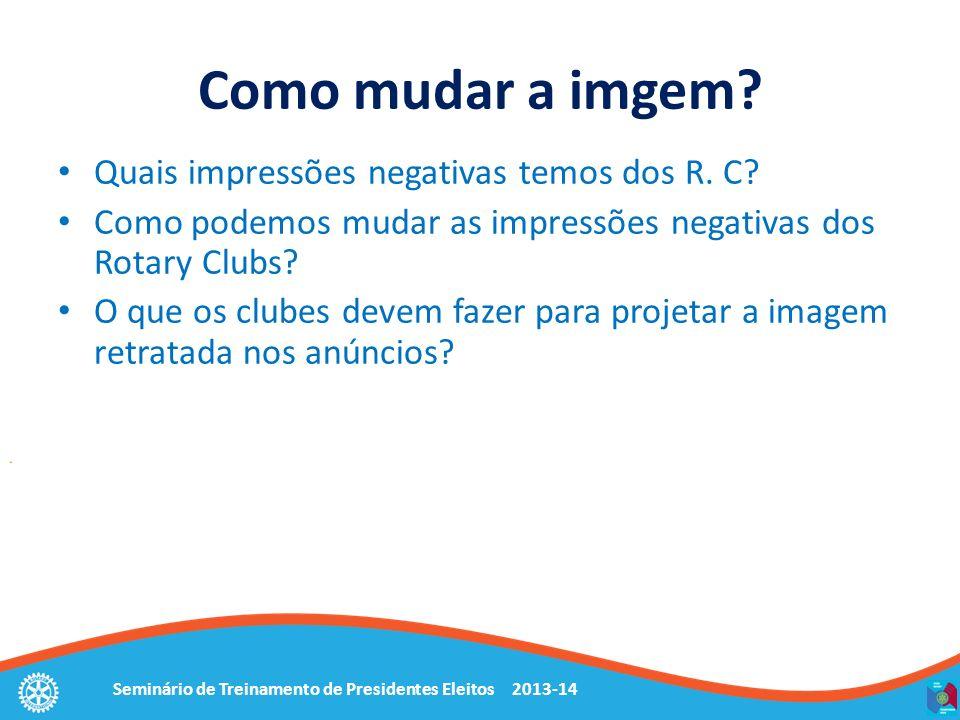 Seminário de Treinamento de Presidentes Eleitos 2013-14 Como mudar a imgem? Quais impressões negativas temos dos R. C? Como podemos mudar as impressõe