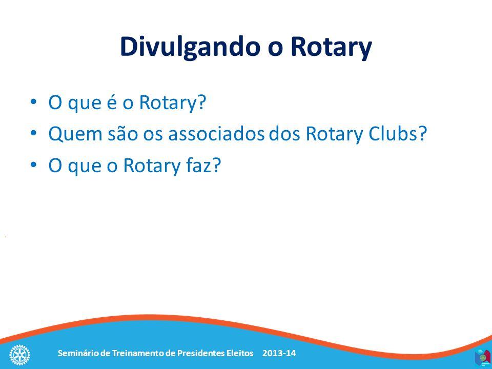Seminário de Treinamento de Presidentes Eleitos 2013-14 Divulgando o Rotary O que é o Rotary? Quem são os associados dos Rotary Clubs? O que o Rotary