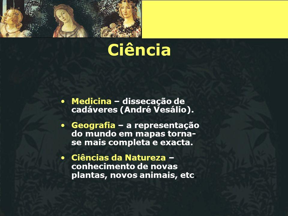 Ciência Medicina – dissecação de cadáveres (André Vesálio). Geografia – a representação do mundo em mapas torna- se mais completa e exacta. Ciências d