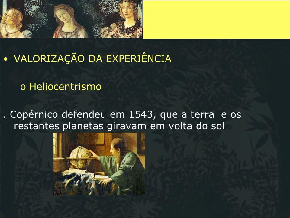 VALORIZAÇÃO DA EXPERIÊNCIA o Heliocentrismo. Copérnico defendeu em 1543, que a terra e os restantes planetas giravam em volta do sol.