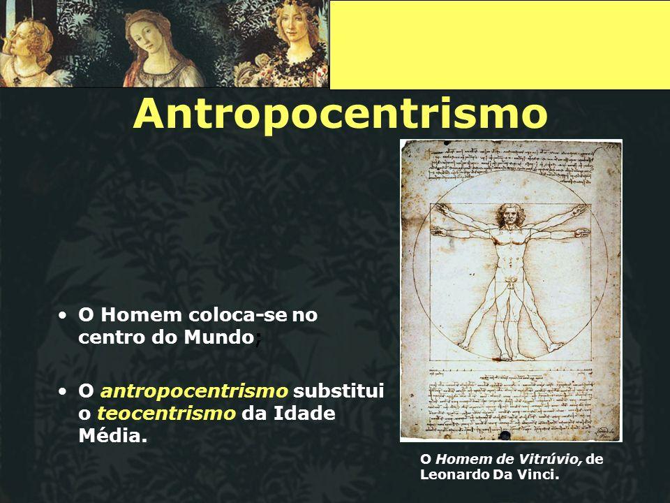 Antropocentrismo O Homem coloca-se no centro do Mundo; O antropocentrismo substitui o teocentrismo da Idade Média. O Homem de Vitrúvio, de Leonardo Da