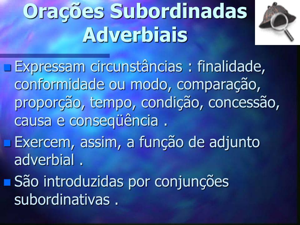 Orações Subordinadas Adverbiais n Expressam circunstâncias : finalidade, conformidade ou modo, comparação, proporção, tempo, condição, concessão, causa e conseqüência.