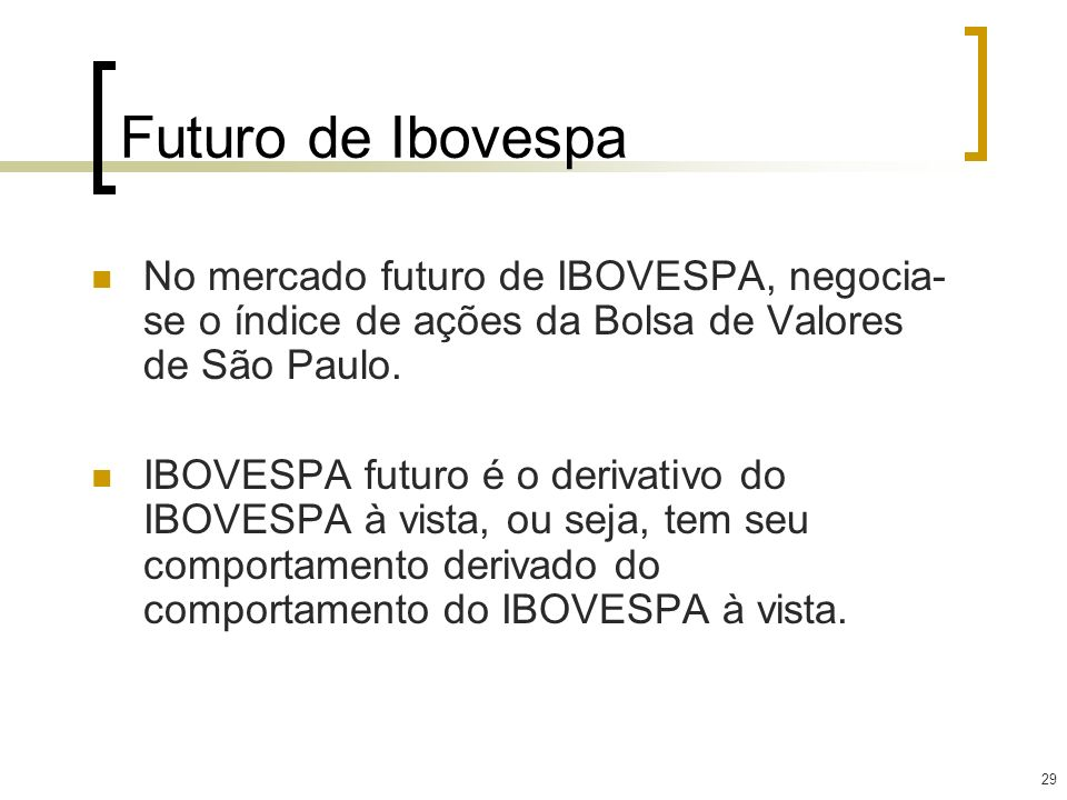 29 Futuro de Ibovespa No mercado futuro de IBOVESPA, negocia- se o índice de ações da Bolsa de Valores de São Paulo. IBOVESPA futuro é o derivativo do