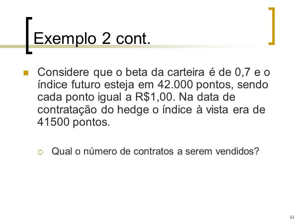 43 Exemplo 2 cont. Considere que o beta da carteira é de 0,7 e o índice futuro esteja em 42.000 pontos, sendo cada ponto igual a R$1,00. Na data de co