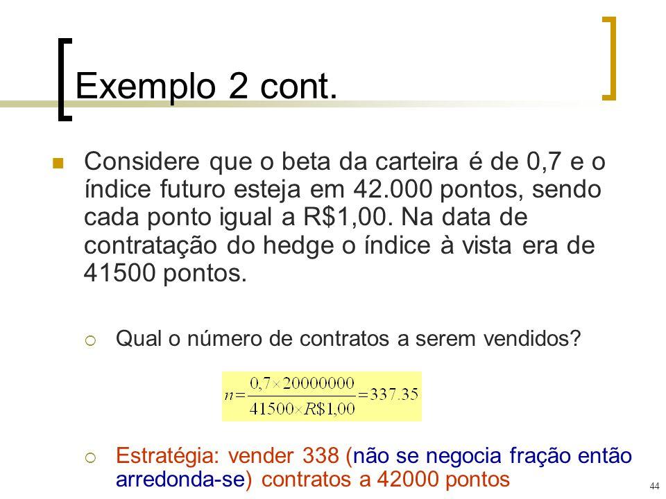 44 Exemplo 2 cont. Considere que o beta da carteira é de 0,7 e o índice futuro esteja em 42.000 pontos, sendo cada ponto igual a R$1,00. Na data de co