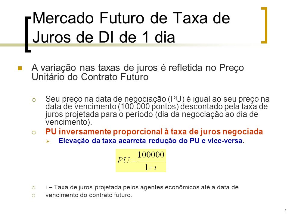 7 Mercado Futuro de Taxa de Juros de DI de 1 dia A variação nas taxas de juros é refletida no Preço Unitário do Contrato Futuro Seu preço na data de n