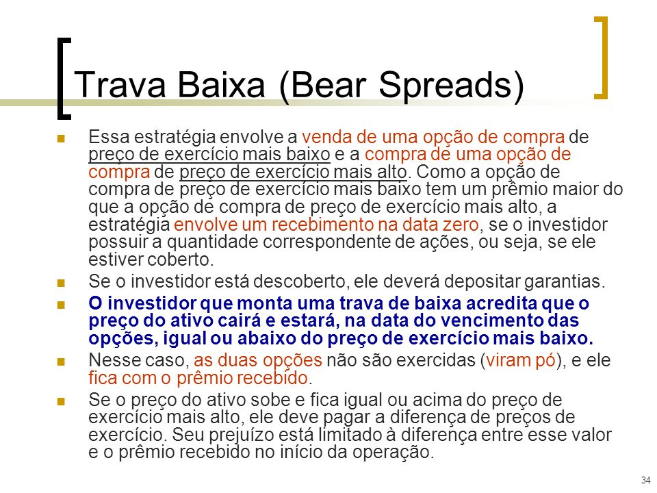 34 Trava Baixa (Bear Spreads) Essa estratégia envolve a venda de uma opção de compra de preço de exercício mais baixo e a compra de uma opção de compr