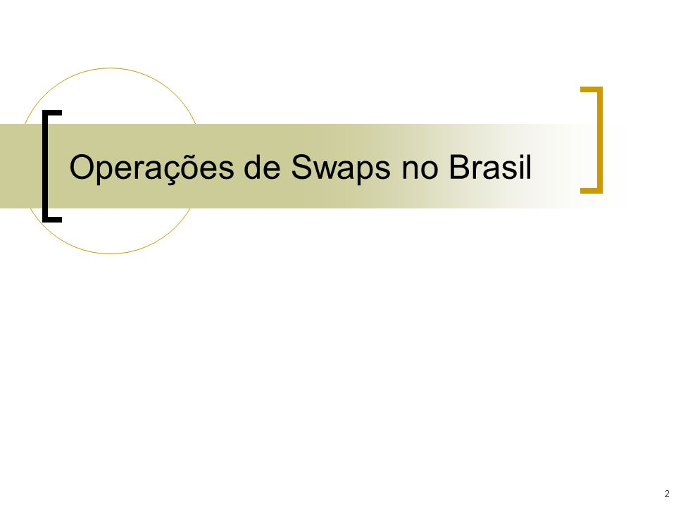3 Operações de Swaps Contrato derivativo no qual as partes trocam os indexadores de operações ativas e passivas, sem trocar o principal.