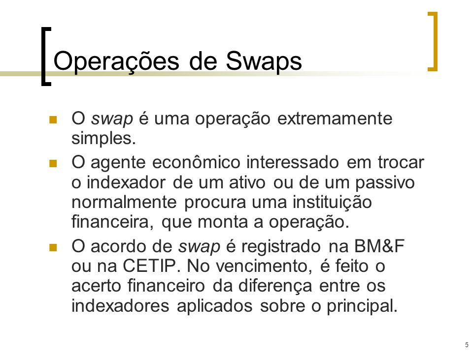 5 Operações de Swaps O swap é uma operação extremamente simples. O agente econômico interessado em trocar o indexador de um ativo ou de um passivo nor