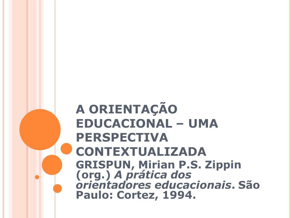 A ORIENTAÇÃO EDUCACIONAL – UMA PERSPECTIVA CONTEXTUALIZADA GRISPUN, Mirian P.S.